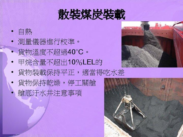 散裝煤炭裝載 • • 自熱 測量儀器進行校準。 貨物溫度不超過40°C。 甲烷含量不超出 10%LEL的 貨物裝載保持平正,適當得吃水差 貨物保持乾燥,停 關艙 艙底汙水井注意事項