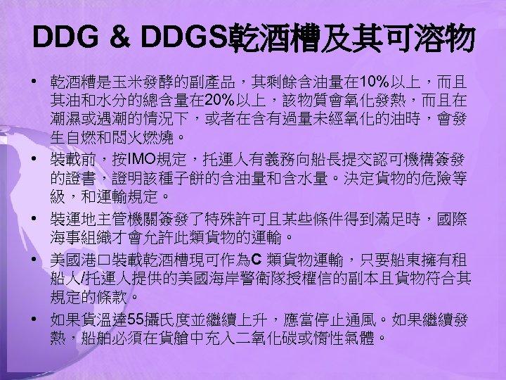 DDG & DDGS乾酒槽及其可溶物 • 乾酒糟是玉米發酵的副產品,其剩餘含油量在 10%以上,而且 其油和水分的總含量在 20%以上,該物質會氧化發熱,而且在 潮濕或遇潮的情況下,或者在含有過量未經氧化的油時,會發 生自燃和悶火燃燒。 • 裝載前,按IMO規定,托運人有義務向船長提交認可機構簽發 的證書,證明該種子餅的含油量和含水量。決定貨物的危險等 級,和運輸規定。