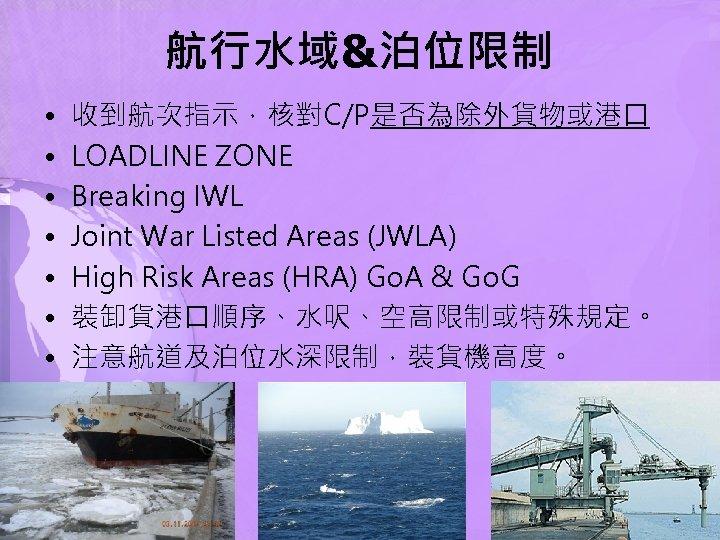 航行水域&泊位限制 • • 收到航次指示,核對C/P是否為除外貨物或港口 LOADLINE ZONE Breaking IWL Joint War Listed Areas (JWLA) High