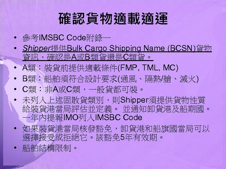 確認貨物適載適運 • 參考IMSBC Code附錄一 • Shipper提供Bulk Cargo Shipping Name (BCSN)貨物 資訊,確認是A或B類貨還是C類貨。 • A類:裝貨前提供適載條件(FMP, TML,