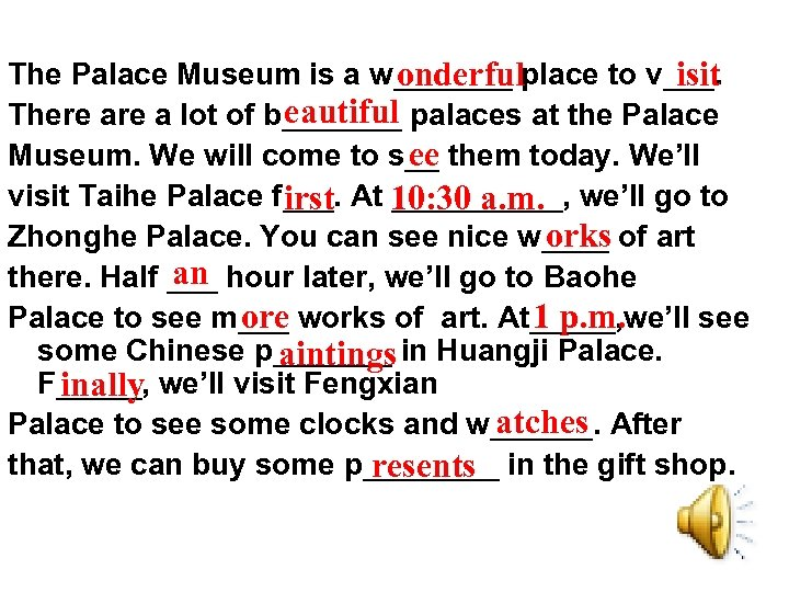 The Palace Museum is a w_______ place to v___. onderful isit eautiful There a