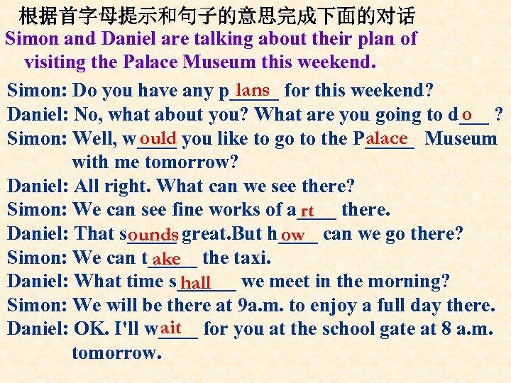 根据首字母提示和句子的意思完成下面的对话 Simon and Daniel are talking about their plan of visiting the Palace Museum
