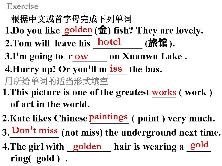 Exercise 根据中文或首字母完成下列单词 golden 1. Do you like ______ (金) fish? They are lovely. hotel