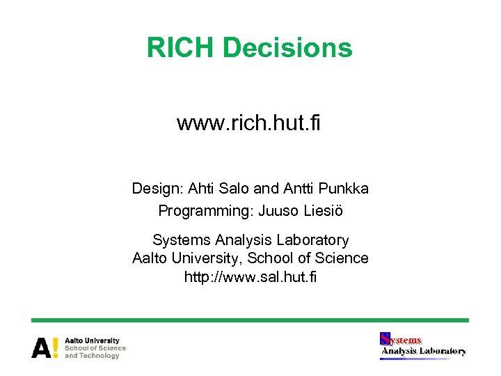 RICH Decisions www. rich. hut. fi Design: Ahti Salo and Antti Punkka Programming: Juuso