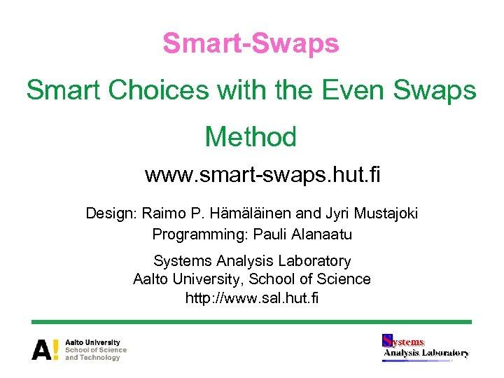 Smart-Swaps Smart Choices with the Even Swaps Method www. smart-swaps. hut. fi Design: Raimo