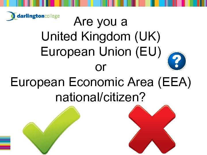 Are you a United Kingdom (UK) European Union (EU) or European Economic Area (EEA)