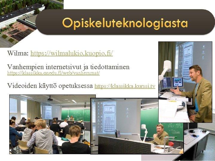 Wilma: https: //wilmalukio. kuopio. fi/ Vanhempien internetsivut ja tiedottaminen https: //klassikka. onedu. fi/web/vanhemmat/ Videoiden