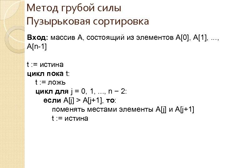 Метод грубой силы Пузырьковая сортировка Вход: массив A, состоящий из элементов A[0], A[1], .
