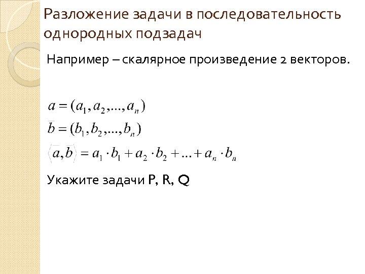 Разложение задачи в последовательность однородных подзадач Например – скалярное произведение 2 векторов. Укажите задачи