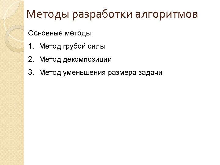 Методы разработки алгоритмов Основные методы: 1. Метод грубой силы 2. Метод декомпозиции 3. Метод