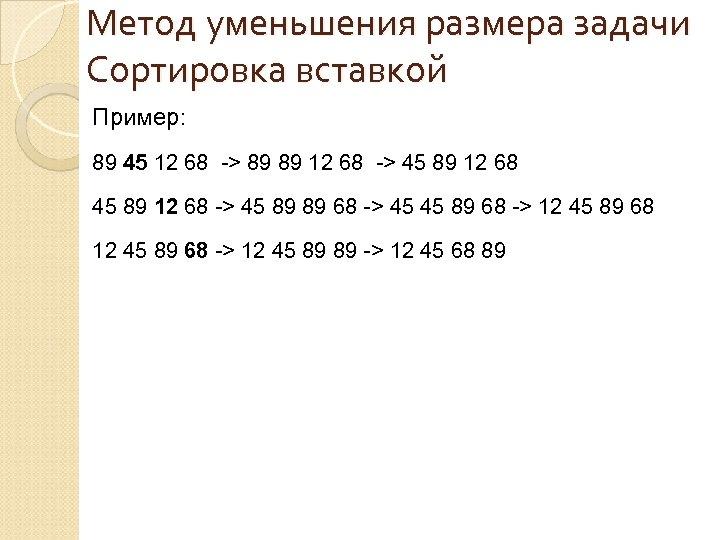 Метод уменьшения размера задачи Сортировка вставкой Пример: 89 45 12 68 -> 89 89