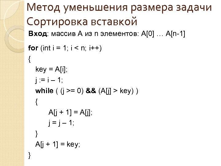 Метод уменьшения размера задачи Сортировка вставкой Вход: массив A из n элементов: A[0] …