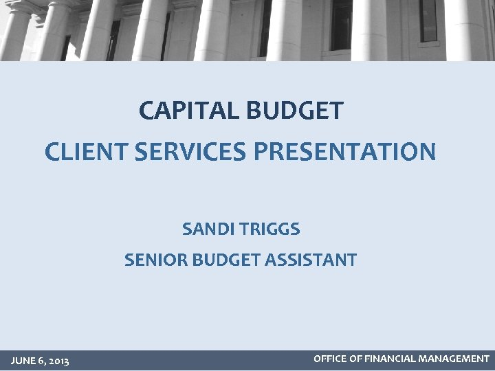CAPITAL BUDGET CLIENT SERVICES PRESENTATION SANDI TRIGGS SENIOR BUDGET ASSISTANT JUNE 6, 2013 OFFICE