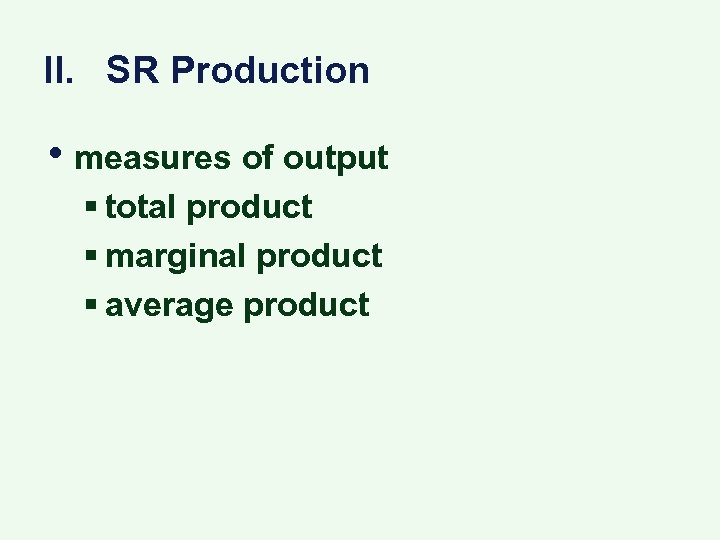 II. SR Production • measures of output § total product § marginal product §