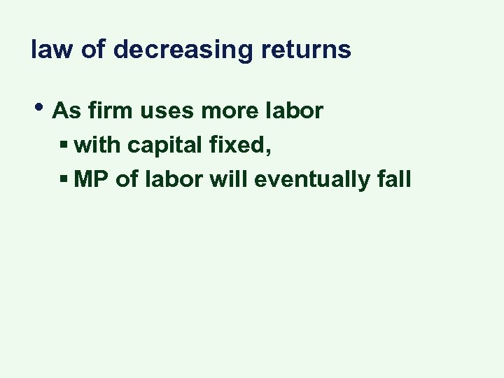 law of decreasing returns • As firm uses more labor § with capital fixed,