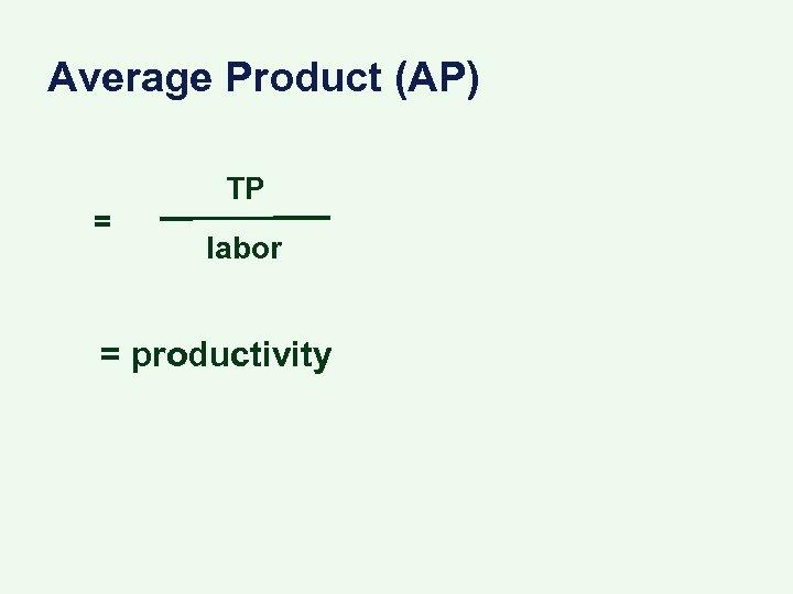 Average Product (AP) = TP labor = productivity