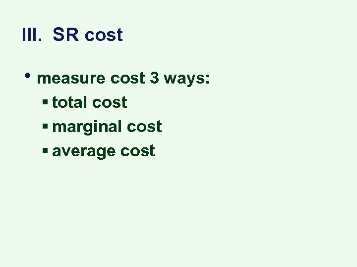 III. SR cost • measure cost 3 ways: § total cost § marginal cost