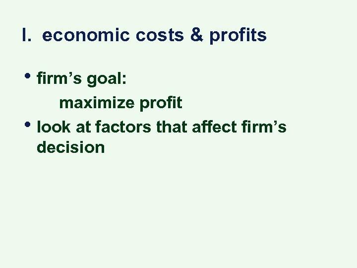 I. economic costs & profits • firm's goal: • maximize profit look at factors