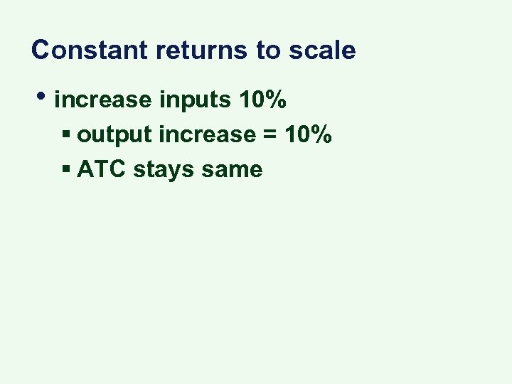 Constant returns to scale • increase inputs 10% § output increase = 10% §