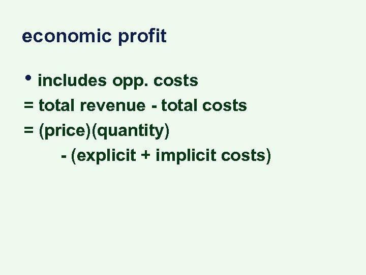 economic profit • includes opp. costs = total revenue - total costs = (price)(quantity)