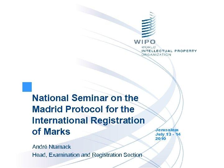 National Seminar on the Madrid Protocol for the International Registration of Marks André Ntamack