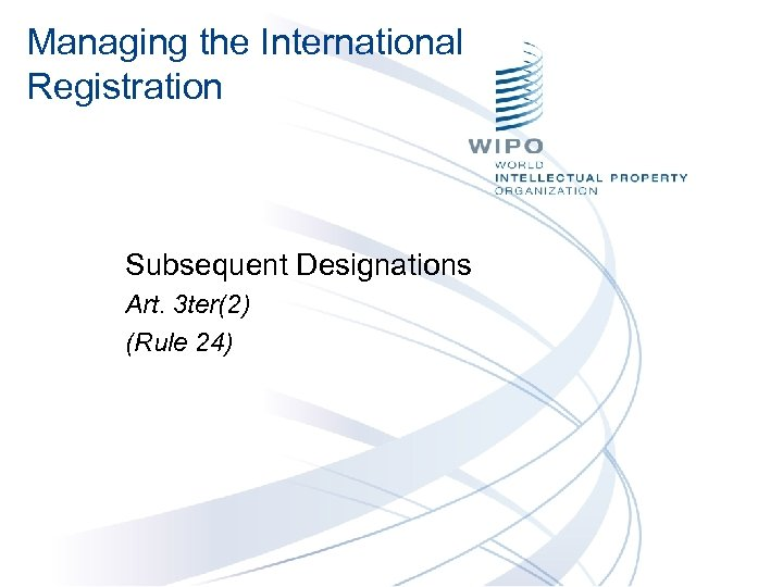 Managing the International Registration Subsequent Designations Art. 3 ter(2) (Rule 24)