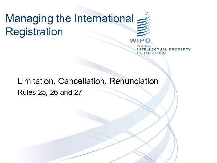 Managing the International Registration Limitation, Cancellation, Renunciation Rules 25, 26 and 27