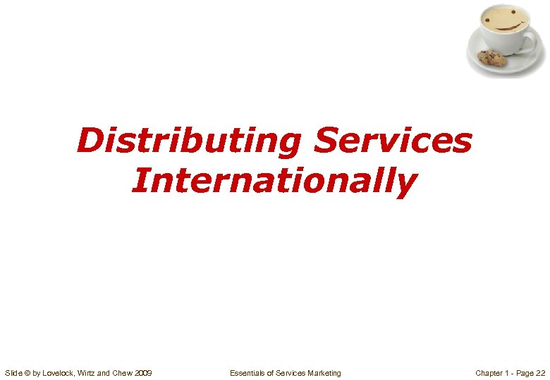 Distributing Services Internationally Slide © by Lovelock, Wirtz and Chew 2009 Essentials of Services