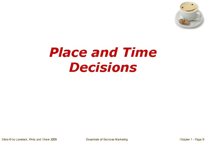 Place and Time Decisions Slide © by Lovelock, Wirtz and Chew 2009 Essentials of