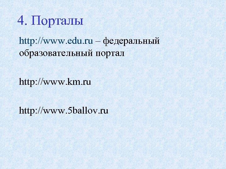 4. Порталы http: //www. edu. ru – федеральный образовательный портал http: //www. km. ru