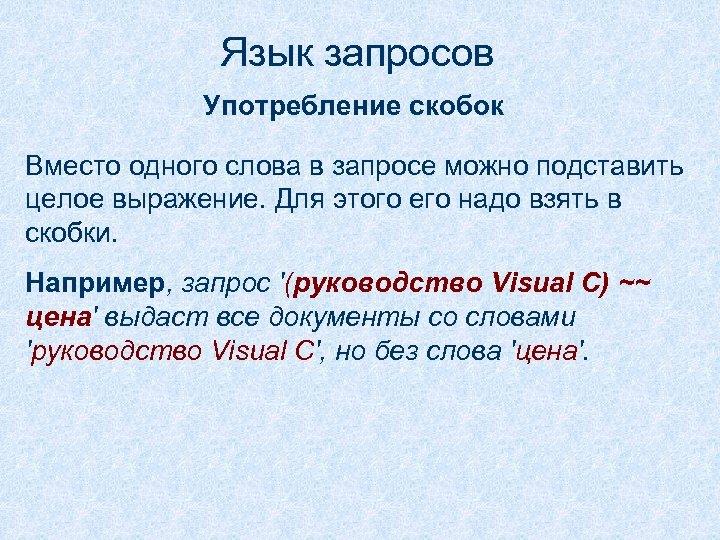 Язык запросов Употребление скобок Вместо одного слова в запросе можно подставить целое выражение. Для