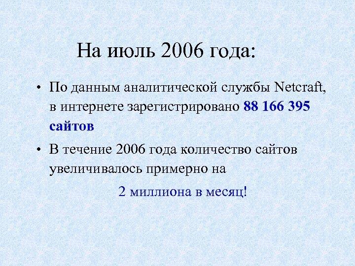 На июль 2006 года: • По данным аналитической службы Netcraft, в интернете зарегистрировано 88