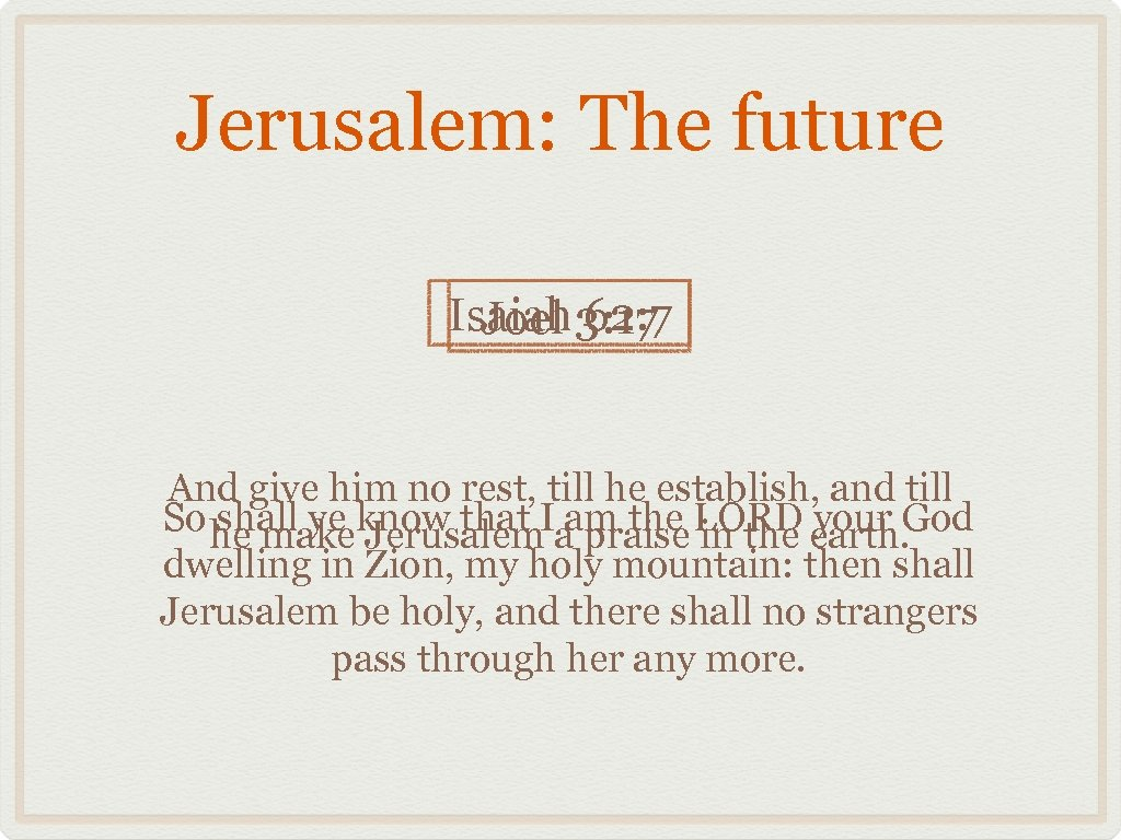 Jerusalem: The future Isaiah 3: 17 Joel 62: 7 And give him no rest,