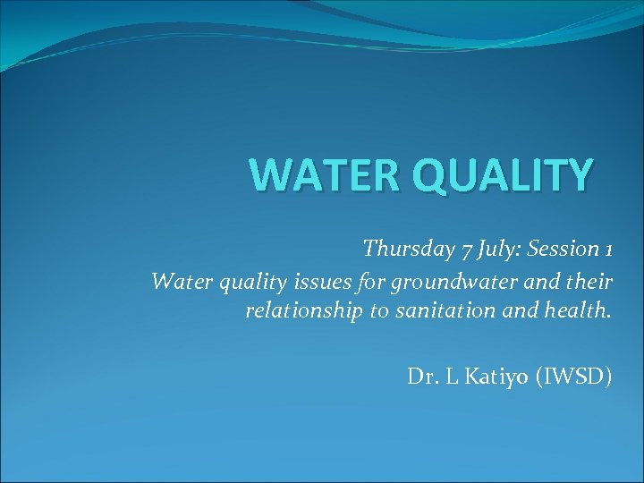 WATER QUALITY Thursday 7 July: Session 1 Water quality issues for groundwater and their