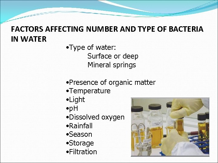 FACTORS AFFECTING NUMBER AND TYPE OF BACTERIA IN WATER • Type of water: Surface