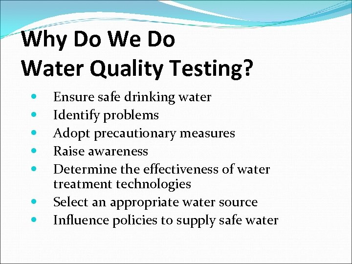 Why Do We Do Water Quality Testing? Ensure safe drinking water Identify problems Adopt