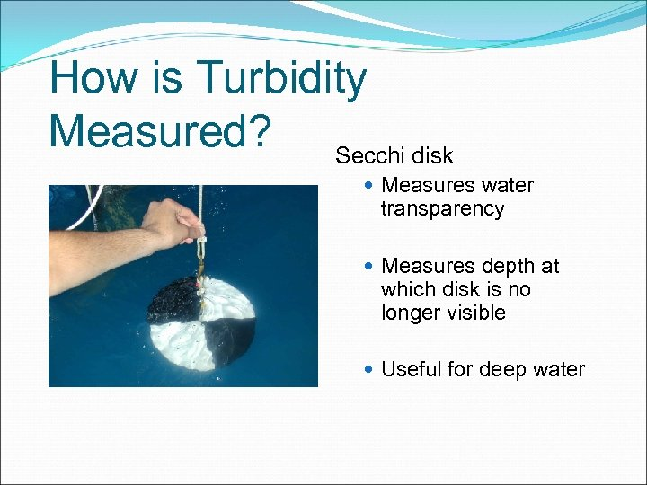 How is Turbidity Measured? Secchi disk Measures water transparency Measures depth at which disk