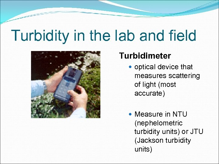 Turbidity in the lab and field Turbidimeter optical device that measures scattering of light