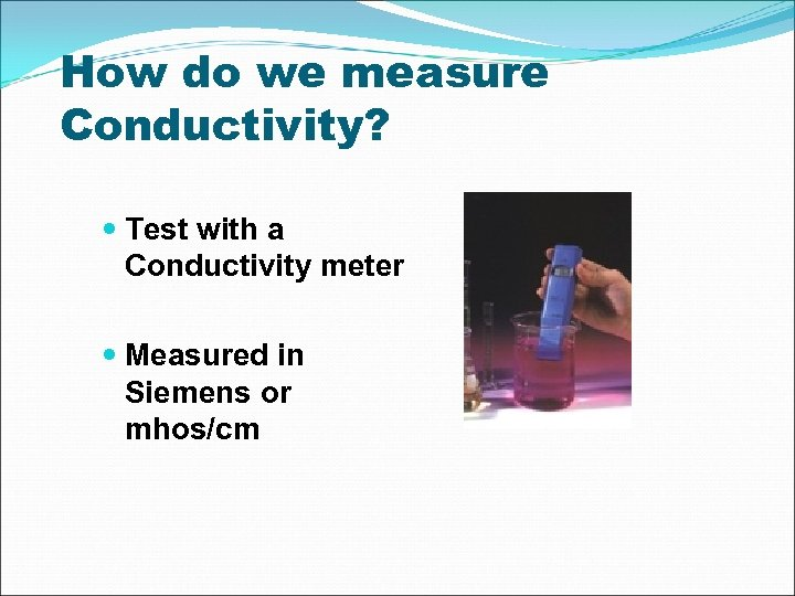 How do we measure Conductivity? Test with a Conductivity meter Measured in Siemens or