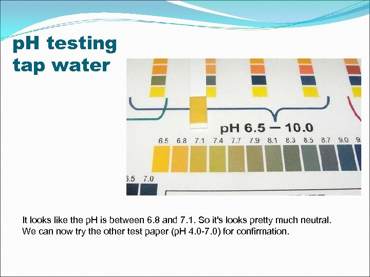 p. H testing tap water It looks like the p. H is between 6.
