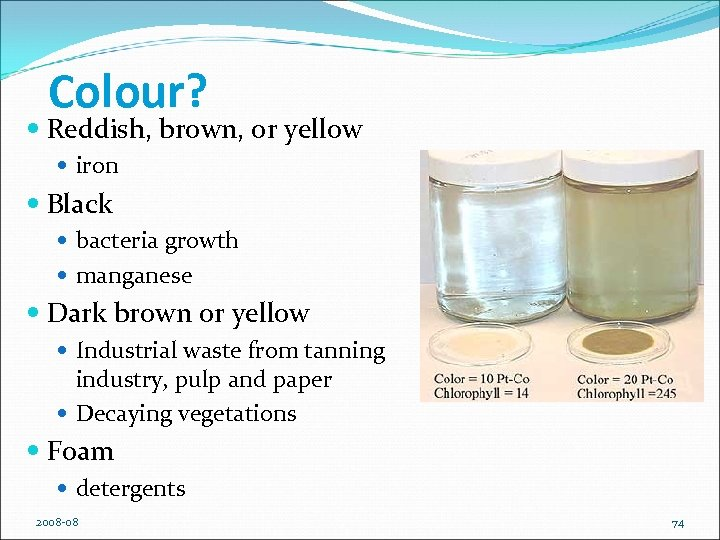 Colour? Reddish, brown, or yellow iron Black bacteria growth manganese Dark brown or yellow