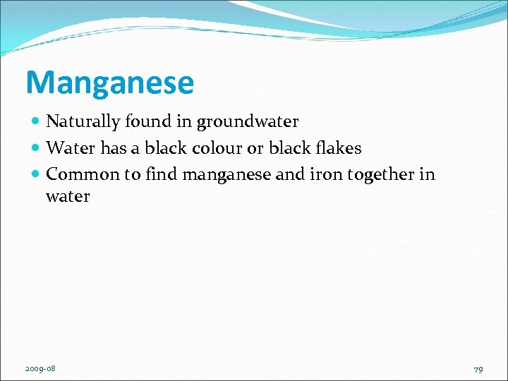 Manganese Naturally found in groundwater Water has a black colour or black flakes Common