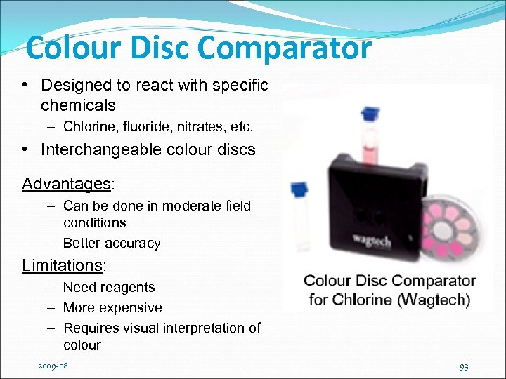 Colour Disc Comparator • Designed to react with specific chemicals – Chlorine, fluoride, nitrates,