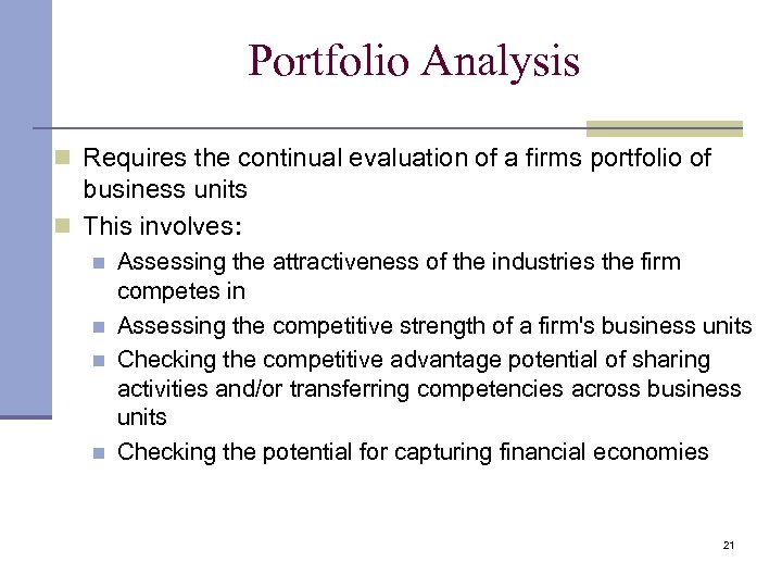 Portfolio Analysis n Requires the continual evaluation of a firms portfolio of business units