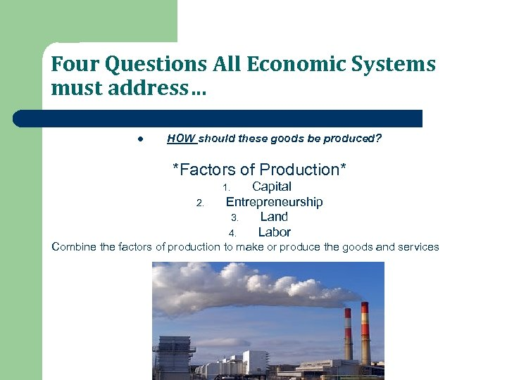Four Questions All Economic Systems must address… l HOW should these goods be produced?
