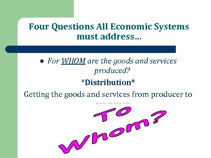 Four Questions All Economic Systems must address… For WHOM are the goods and services