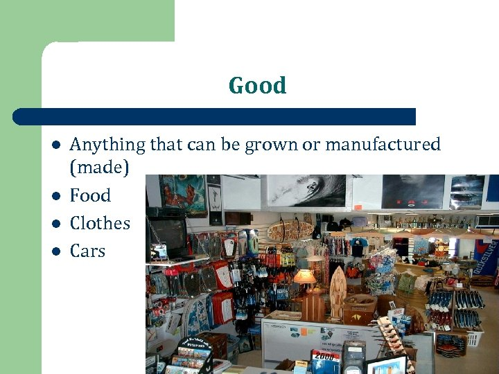 Good l l Anything that can be grown or manufactured (made) Food Clothes Cars