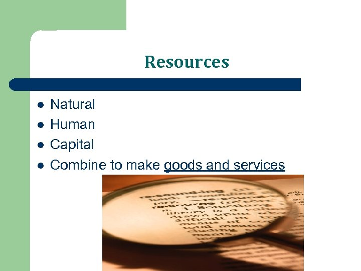 Resources l l Natural Human Capital Combine to make goods and services
