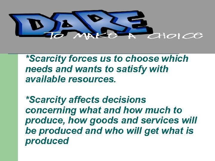 *Scarcity forces us to choose which needs and wants to satisfy with available resources.