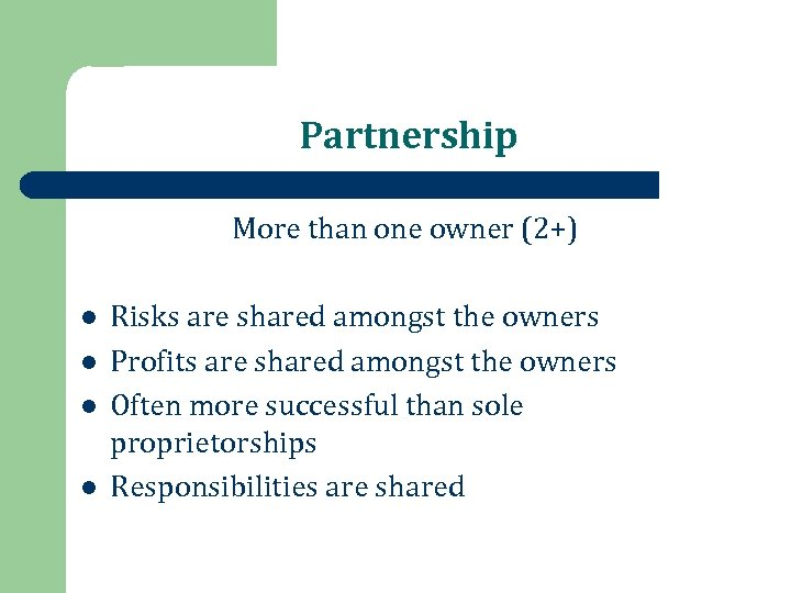 Partnership More than one owner (2+) l l Risks are shared amongst the owners